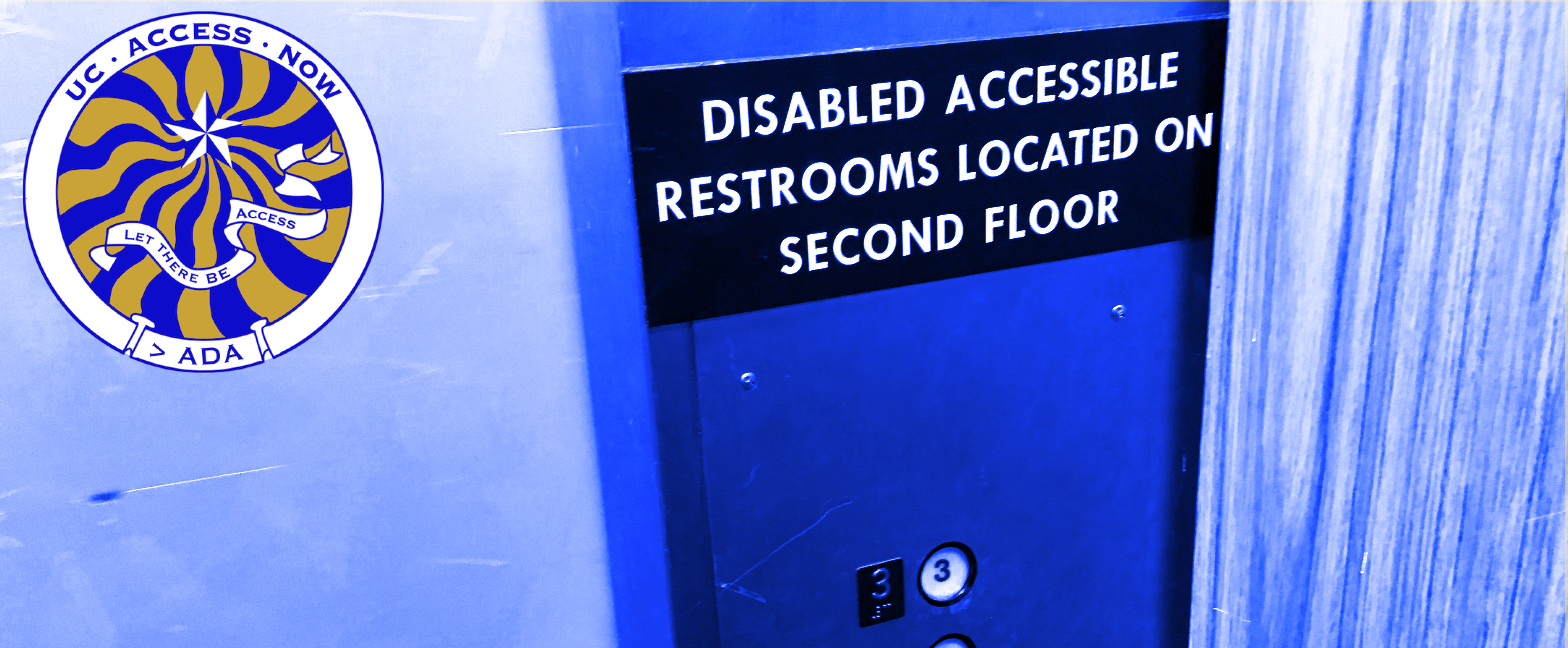 "Photo of beat-up mid-20th century narrow elevator with sign above buttons on the control panel that says ""Disabled Accessible Restrooms Located on Second Floor"", which is admitting that not every floor has disabled-accessible restrooms. The photo has a blue filter to go harmoniously with the blue & gold UC Access Now logo."